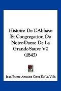Histoire De L'Abbaye Et Congregation De Notre-Dame De La Grande-Sauve V2 (1845) (French Edit...