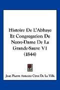 Histoire De L'Abbaye Et Congregation De Notre-Dame De La Grande-Sauve V1 (1844) (French Edit...