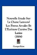Nouvelle Etude Sur Le Chant Lemural Les Freres Arvales Et L'Ecriture Cursive Des Latins (188...