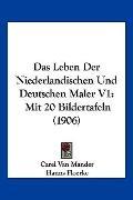 Das Leben Der Niederlandischen Und Deutschen Maler V1: Mit 20 Bildertafeln (1906) (German Ed...