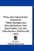 Wipo, Das Leben Kaiser Konrad II: Nebst Auszugen Aus Den Jahrbuchern Von Sanct Gallen Und De...