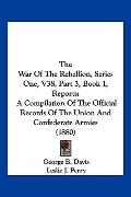 The War Of The Rebellion, Series One, V38, Part 3, Book 1, Reports: A Compilation Of The Off...