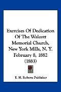 Exercises of Dedication of the Walcott Memorial Church, New York Mills, N y February 8 1882