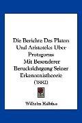 Die Berichte des Platon und Aristoteles Uber Protagoras : Mit Besonderer Berucksichtgung Sei...