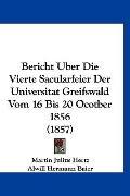Bericht Uber Die Vierte Sacularfeier der Universitat Greifswald Vom 16 Bis 20 Ocotber 1856