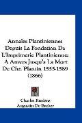 Annales Plantiniennes Depuis la Fondation de L'Imprimerie Plantinienne : A Anvers Jusqu'a la...