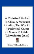 Christian Life and Its Close : A Memorial of Alice, the Wife of J. Packwood, Curate of Sutto...
