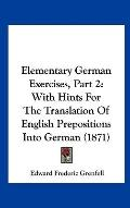 Elementary German Exercises, Part : With Hints for the Translation of English Prepositions i...