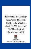 Successful Preaching : Addresses by John Hall, T. L. Cuyler, and H. W. Beecher to Theologica...