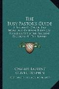 Busy Pastor's Guide : A Resume of Canon Law, Moral and Pastoral Theology, Together with the ...