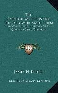 Carnegie Millions and the Men Who Made Them : Being the Inside History of the Carnegie Steel...