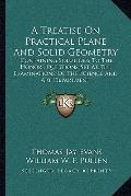 A Treatise On Practical Plane And Solid Geometry: Containing Solutions To The Honors Questio...
