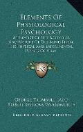 Elements of Physiological Psychology : A Treatise of the Activities and Nature of the Mind f...
