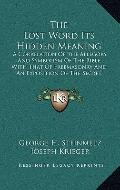 Lost Word Its Hidden Meaning : A Correlation of the Allegory and Symbolism of the Bible with...