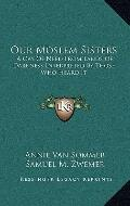 Our Moslem Sisters : A Cry of Need from Lands of Darkness Interpreted by Those Who Heard It