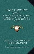 David Crockett, Scout : Small Boy, Pilgrim, Mountaineer, Soldier, Bear-Hunter and Congressma...