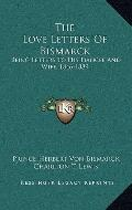 The Love Letters Of Bismarck: Being Letters To His Fiancee And Wife, 1846-1889