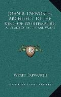 John B Papworth, Architect to the King of Wurtemburg : A Record of His Life and Works