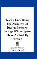Track's End : Being the Narrative of Judson Pitcher's Strange Winter Spent There As Told by ...