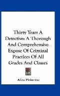Thirty Years a Detective : A Thorough and Comprehensive Expose of Criminal Practices of All ...