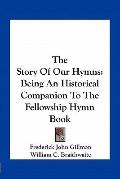 Story of Our Hymns : Being an Historical Companion to the Fellowship Hymn Book