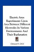Electric Arcs : Experiments upon Arcs Between Different Electrodes in Various Environments a...