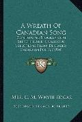 Wreath of Canadian Song : Containing Biographical Sketches and Numerous Selections from Dece...