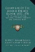 Court Life of the Second French Empire, 1852-1870 : Its Organization, Chief Personages, Sple...