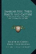 Familiar Fish, Their Habits And Capture: A Practical Book On Fresh Water Game Fish (1900)