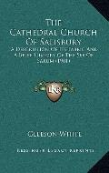 Cathedral Church of Salisbury : A Description of Its Fabric and A Brief History of the See o...