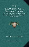 Excursion of a Village Curate : Or the Fruits and Gleanings of A Month's Ramble in Quest of ...