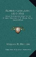 Robert Gregory, 1819-1911: Being The Autobiography Of Robert Gregory, D.D., Dean Of St. Paul...