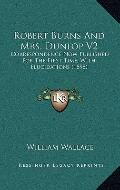 Robert Burns and Mrs Dunlop V2 : Correspondence Now Published for the First Time, with Eluci...