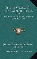 Select Works of the Emperor Julian V2 : And Some Pieces of the Sophist Libanius (1784)