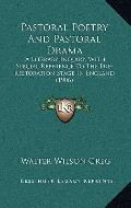 Pastoral Poetry and Pastoral Dram : A Literary Inquiry, with Special Reference to the Pre-Re...