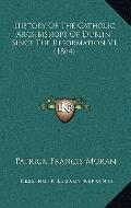 History of the Catholic Archbishops of Dublin, since the Reformation V1