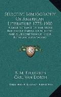 Selective Bibliography of American Literature 1775-1900 : A Brief Estimate of the More Impor...