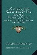 Concise New Gazetteer of the World : Describing the Respective Situation, Extent, and Bounda...