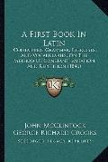 First Book in Latin : Containing Grammar, Exercises, and Vocabularies, on the Method of Cons...