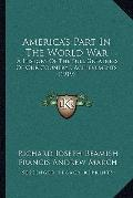 America's Part in the World War : A History of the Full Greatness of Our Country's Achieveme...