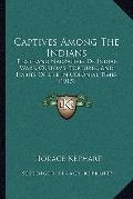 Captives among the Indians : Firsthand Narratives of Indian Wars, Customs, Tortures, and Hab...