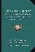 Causes and Pretexts of the World War : A Searching Examination into the Play and Counterplay...
