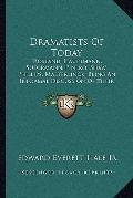Dramatists of Today : Rostand, Hauptmann, Sudermann, Pinero, Shaw, Phillips, Maeterlinck, Be...