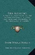 Fire Assaying : A Practical Treatise on the Fire Assaying of Gold, Silver and Lead, Includin...