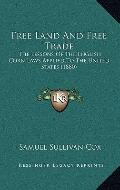 Free Land and Free Trade : The Lessons of the English Corn Laws Applied to the United States...