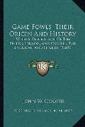 Game Fowls, Their Origin and History : With A Description of the Breeds, Strains, and Crosse...