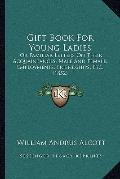 Gift Book for Young Ladies : Or Familiar Letters on Their Acquaintances, Male and Female, Em...