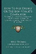 How to Drinks or the Bon-Vivant's Companion : To Which Is Appended A Manual for the Manufact...