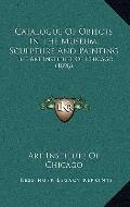 Catalogue of Objects in the Museum, Sculpture and Painting : The Art Institute of Chicago (1...