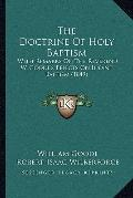 Doctrine of Holy Baptism : With Remarks on the Reverend W. Goode's Effects on Infant Baptism...